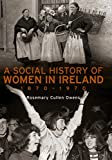 A Social History of Women in Ireland, 1870-1970: An Exploration of the Changing Role and Status of Women in Irish Society