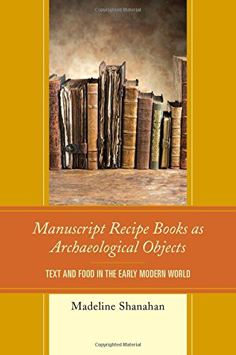 Manuscript Recipe Books as Archaeological Objects: Text and Food in the Early Modern World by Madeline Shanahan