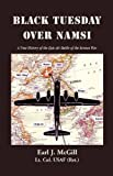 Earl J. McGill Lt. Col. UASF (ret.) Black Tuesday Over Namsi: A True History of the Epic Air Battle of the Korean War
