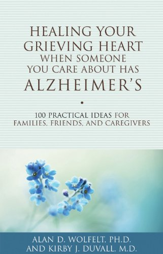 Healing Your Grieving Heart When Someone You Care About Has Alzheimer's: 100 Practical Ideas for Families, Friends, and Caregivers (Healing Your Grieving Heart series), Alan D. Wolfelt PhD, Kirby J. Duvall MD