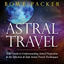 Astral Travel: Your Guide to Understanding Astral Projection and the Effective and Safe Astral Travel Techniques Audiobook by Bowe Packer Narrated by Chris Brinkley