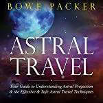 Astral Travel: Your Guide to Understanding Astral Projection and the Effective and Safe Astral Travel Techniques | Bowe Packer