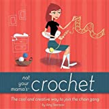 Not Your Mama's Crochet: The Cool and Creative Way to Join the Chain Gangby Amy Swenson