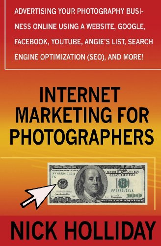 Internet Marketing For Photographers: Advertising Your Photography Business Online Using A Website, Google, Facebook, Youtube, Angie'S List, Search Engine Optimization (Seo), And More!