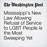 Mississippi's New Law Allowing Refusal of Service to LGBT People Is the Most Sweeping Yet | Amber Phillips