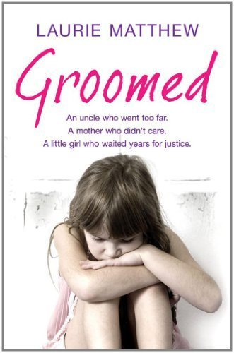 Groomed: An Uncle Who Went Too Far. A Mother Who Didn't Care. A Little Girl Who Waited for Justice. by Matthew, Laurie (2012) Paperback PDF