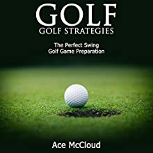 Golf: Golf Strategies: The Perfect Swing: Golf Game Preparation Audiobook by Ace McCloud Narrated by Joshua Mackey