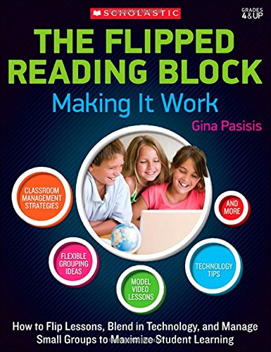 The Flipped Reading Block: Making It Work: How to Flip Lessons, Blend in Technology, and Manage Small Groups to Maximize Student Learning