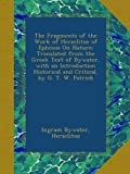 The Fragments of the Work of Heraclitus of Ephesus On Nature; Translated from the Greek Text of Bywater, with an Introduction Historical and Critical, by G. T. W. Patrick