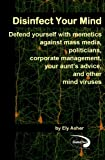 Disinfect Your Mind: Defend Yourself with Memetics Against Mass Media, Politicians, Corporate Management, Your Aunt's Advice, and Other Mind Viruses