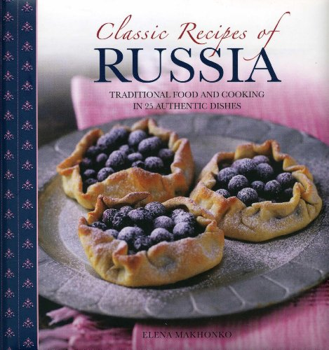 Classic Recipes of Russia: Traditional Food and Cooking in 25 Authentic Dishes by Elena Makhonko