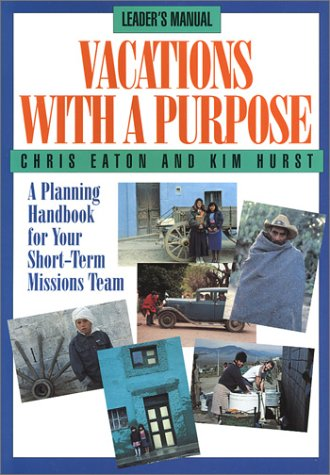 Vacations With a Purpose: A Planning Handbook for Your Short-Term Missions Team, Chris Eaton, Kim Hurst