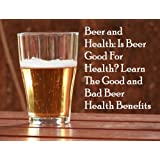 Beer and Health: Is Beer Good For Health? Learn The Good and Bad Beer Health Benefits: Is Beer Healthy?