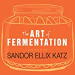 The Art of Fermentation: An In-Depth Exploration of Essential Concepts and Processes from Around the World | Sandor Ellix Katz
