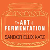 The Art of Fermentation: An In-Depth Exploration of Essential Concepts and Processes from Around the World | [Sandor Ellix Katz]