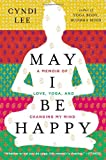 img - for May I Be Happy: A Memoir of Love, Yoga, and Changing My Mind book / textbook / text book