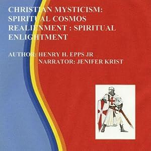 Christian Mysticism: Spiritual Cosmos Realignment: Spiritual Enlightenment | [Mr Henry Harrison Epps Jr]