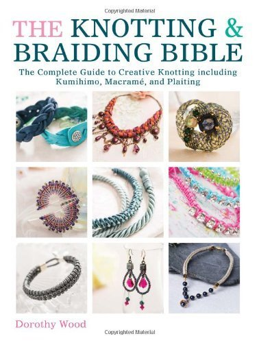 The Knotting & Braiding Bible: The Complete Guide to Creative Knotting Including Kumihimo, Macrame and Plaiting by Wood, Dorothy (2014) Paperback PDF