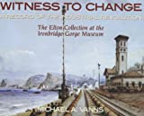 Witness to Change: A Record of the Industrial Revolution - The Elton Collection at the Ironbridge Gorge Museum Michael A. Vanns
