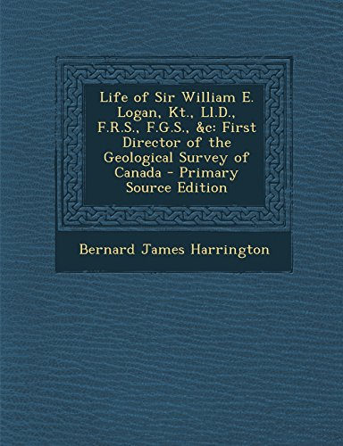 Life of Sir William E. Logan, Kt., LL.D., F.R.S., F.G.S., &C: First Director of the Geological Survey of Canada - Primary Source Edition