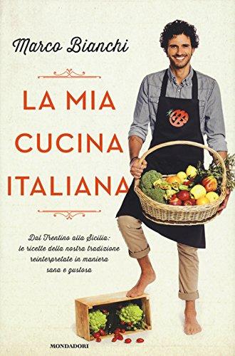La mia cucina italiana Dal Trentino alla Sicilia le ricette della nostra tradizione reinterpretate in maniera  PDF