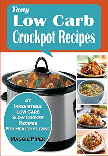 Tasty Low Carb Crockpot Recipes:47 Irresistible Low Carb Slow Cooker Recipes For Healthy Living by Maggie Piper