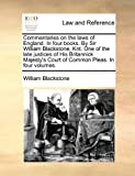 Commentaries on the laws of England. In four books. By Sir William Blackstone, Knt. One of the late justices of His Britannick Majestys Court of Common Pleas. In four volumes.