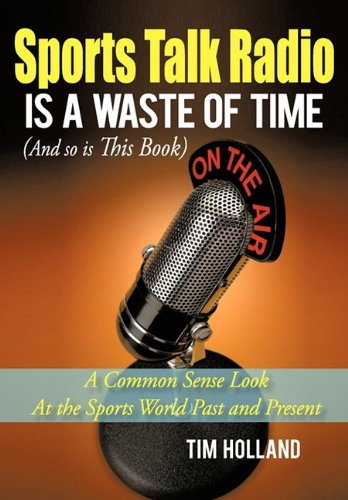 Sports Talk Radio Is A Waste of Time (And so is This Book): A Common Sense Look At the Sports World Past and Present