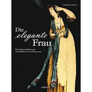 Die elegante Frau: Eine Sittenschilderung vom Rokoko bis zur Gegenwart: Mit 63 Abbild