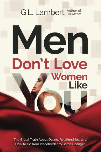 Men Don't Love Women Like You!: The Brutal Truth About Dating, Relationships, and How to Go from Placeholder to Game Changer