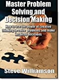 Master Problem Solving and Decision Making: How to use the power of creative thinking to solve problems and make inspired decisions