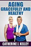 img - for Aging Gracefully And Healthy: Learn How Diet and Nutrition Affect Aging, Factors That Cause Aging And How Optimism Plays A Role in Health and Aging book / textbook / text book