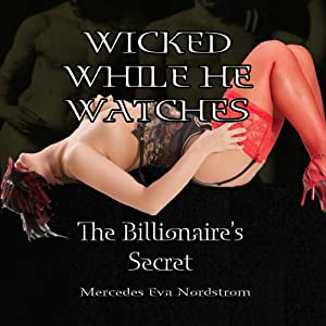 Wicked While He Watches: The Billionaire's Secret: Claire and the Billionaire | [Mercedes Eva Nordstrom]