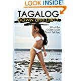 Tagalog Down & Dirty: Filipino Obscenities, Insults, Sex Talk, Drug Slang and Gay Language in The Philippines...