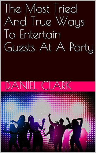 The Most Tried And True Ways To Entertain Guests At A Party by Daniel Clark