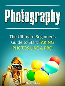 Photography: The Ultimate Beginner's Guide to Start Taking Photos Like a Pro (Photography, Photography Books, Photography for Beginners)