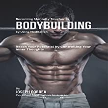 Becoming Mentally Tougher in Bodybuilding by Using Meditation: Reach Your Potential by Controlling Your Inner Thoughts (       UNABRIDGED) by Joseph Correa Narrated by Andrea Erickson