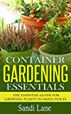 Container Gardening Essentials: The Essential Guide for Growing Plants in Small Places (container gardening, container gardening ideas, container gardening ... gardening vegetables, container gardening)