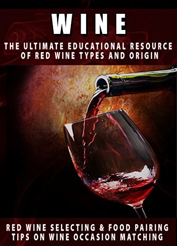 Wine: The Ultimate Educational Resource Of Red Wine, Types And Origin, Red Wine Selecting & Food Pairing And Tips On Wine Occasion Matching by Martin Guessmann