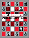 One Hundred Philosophers: The Life and Work of the Worlds Greatest Thinkers