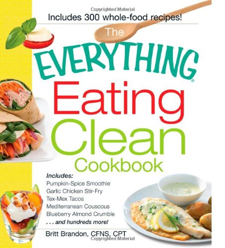 The Everything Eating Clean Cookbook: Includes - Pumpkin Spice Smoothie, Garlic Chicken Stir-Fry, Tex-Mex Tacos, Mediterranean Couscous, Blueberry ... Hundreds More! (Everything Series) front-943692