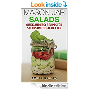 Mason Jar Salads: Quick and Easy Recipes for Salads on the Go, in a Jar (mason jar meals, mason jar recipes, meals in a jar, mason jar salads, mason jar lunch, Cookbook, Easy Recipes in a Jar)