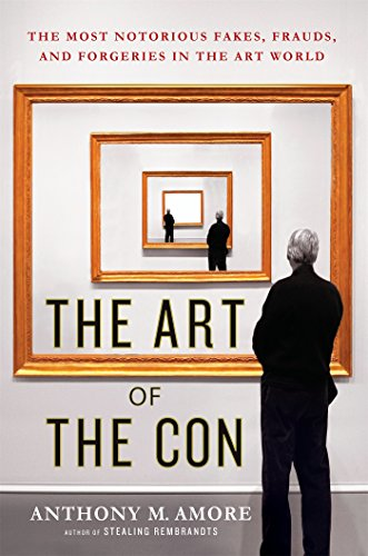 Download The Art of the Con: The Most Notorious Fakes, Frauds, and Forgeries in the Art World