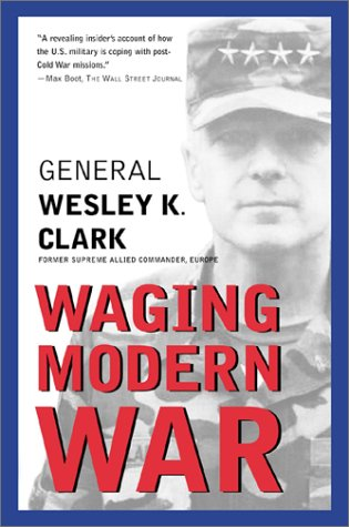 Waging Modern War : Bosnia, Kosovo, and the Future of Combat, WESLEY K. CLARK