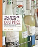 Susy Atkins How to Make Your Own Drinks: Create fresh seasonal drinks from elderflower cordial to cinnamon schnapps
