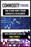 Commodity Trading: How to make money trading commodities for beginners with strategies to help you make a profit (commodit...