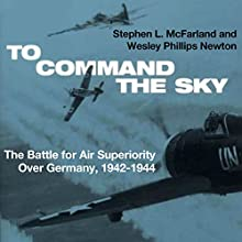 To Command the Sky: The Battle for Air Superiority Over Germany, 1942-1944 (       UNABRIDGED) by Stephen L. McFarland, Wesley Phillips Newton Narrated by Patrick Ross