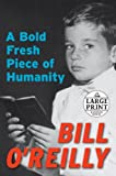 A Bold Fresh Piece of Humanity (Random House Large Print) (073932800X) by O'Reilly, Bill