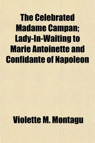 The Celebrated Madame Campan; Lady-In-Waiting to Marie Antoinette and Confidante of Napoleon