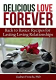 Delicious Love Forever: Back to Basics: Recipes for Lasting Loving Relationships (Delicious Forever Book 1)